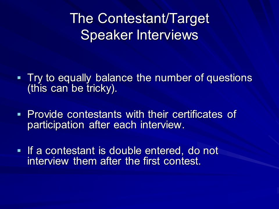 The Contestant/Target Speaker Interviews Try to equally balance the number of questions (this can be tricky).