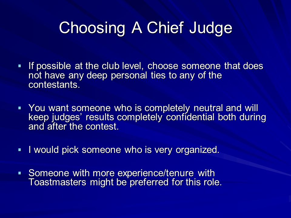 Choosing A Chief Judge If possible at the club level, choose someone that does not have any deep personal ties to any of the contestants.