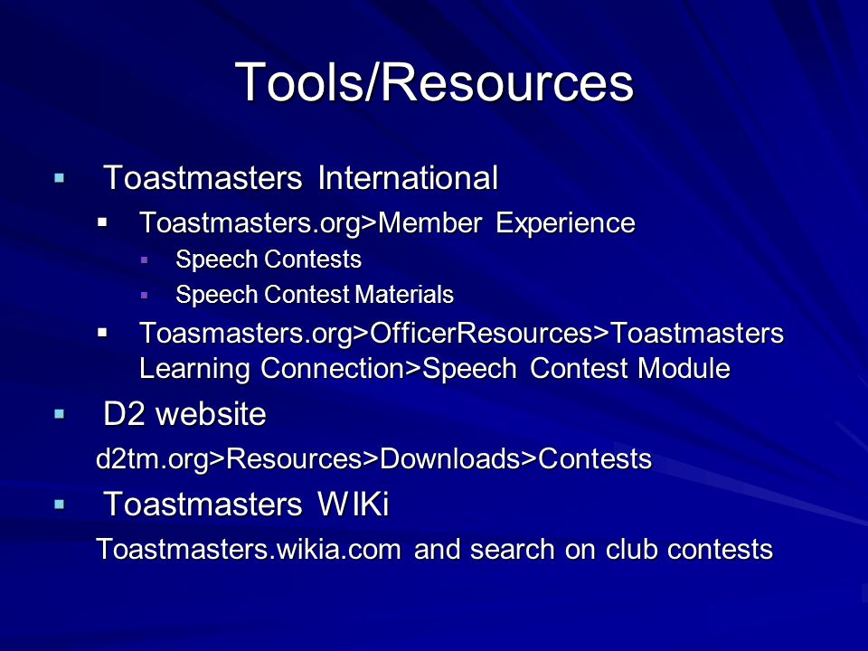 Tools/Resources Toastmasters International Toastmasters International Toastmasters.org>Member Experience Toastmasters.org>Member Experience Speech Contests Speech Contests Speech Contest Materials Speech Contest Materials Toasmasters.org>OfficerResources>Toastmasters Learning Connection>Speech Contest Module Toasmasters.org>OfficerResources>Toastmasters Learning Connection>Speech Contest Module D2 website D2 websited2tm.org>Resources>Downloads>Contests Toastmasters WIKi Toastmasters WIKi Toastmasters.wikia.com and search on club contests
