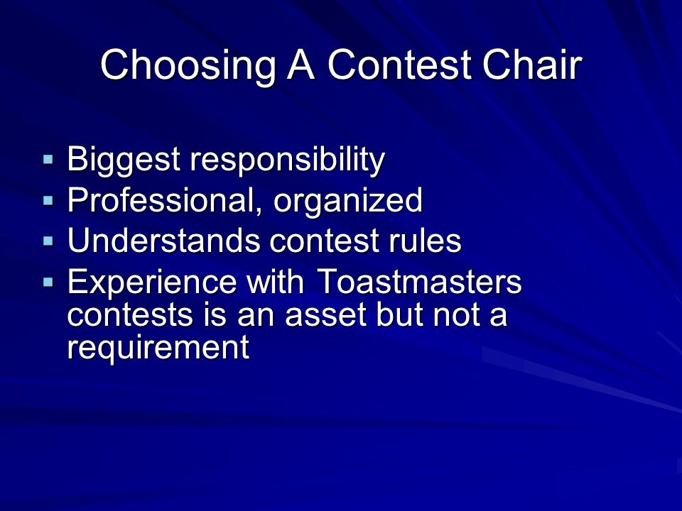 Choosing A Contest Chair Biggest responsibility Biggest responsibility Professional, organized Professional, organized Understands contest rules Understands contest rules Experience with Toastmasters contests is an asset but not a requirement Experience with Toastmasters contests is an asset but not a requirement