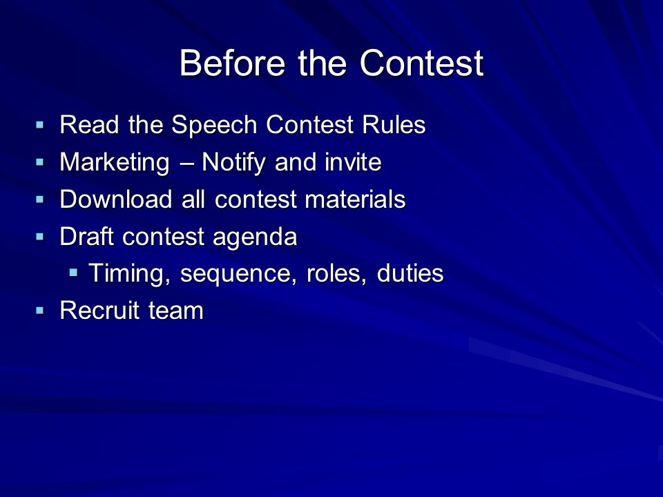 Before the Contest Read the Speech Contest Rules Read the Speech Contest Rules Marketing – Notify and invite Marketing – Notify and invite Download all contest materials Download all contest materials Draft contest agenda Draft contest agenda Timing, sequence, roles, duties Timing, sequence, roles, duties Recruit team Recruit team