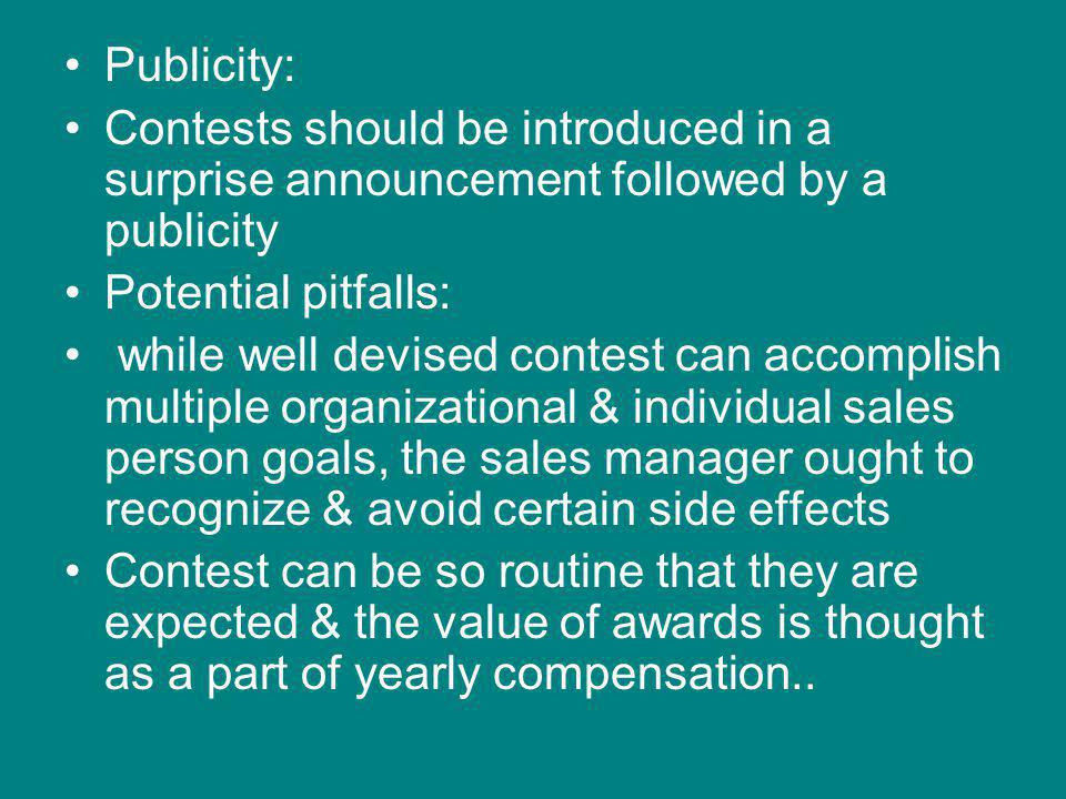 Publicity: Contests should be introduced in a surprise announcement followed by a publicity Potential pitfalls: while well devised contest can accomplish multiple organizational & individual sales person goals, the sales manager ought to recognize & avoid certain side effects Contest can be so routine that they are expected & the value of awards is thought as a part of yearly compensation..