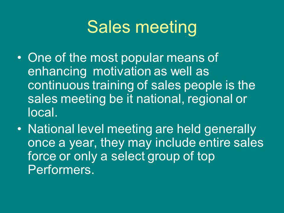 Sales meeting One of the most popular means of enhancing motivation as well as continuous training of sales people is the sales meeting be it national, regional or local.