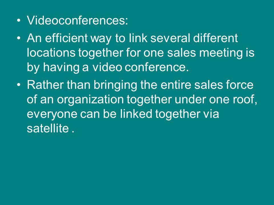 Videoconferences: An efficient way to link several different locations together for one sales meeting is by having a video conference.