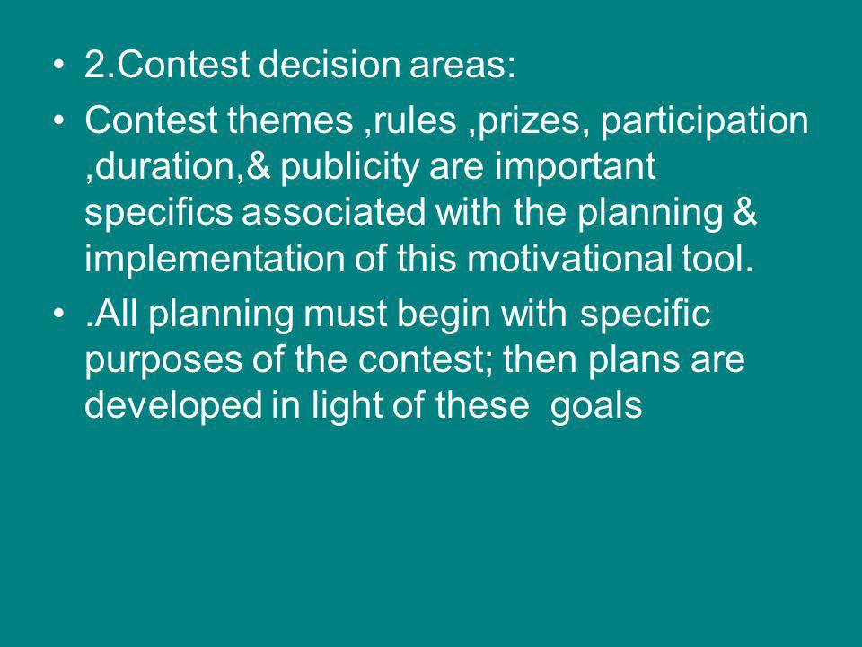 2.Contest decision areas: Contest themes,rules,prizes, participation,duration,& publicity are important specifics associated with the planning & implementation of this motivational tool..All planning must begin with specific purposes of the contest; then plans are developed in light of these goals