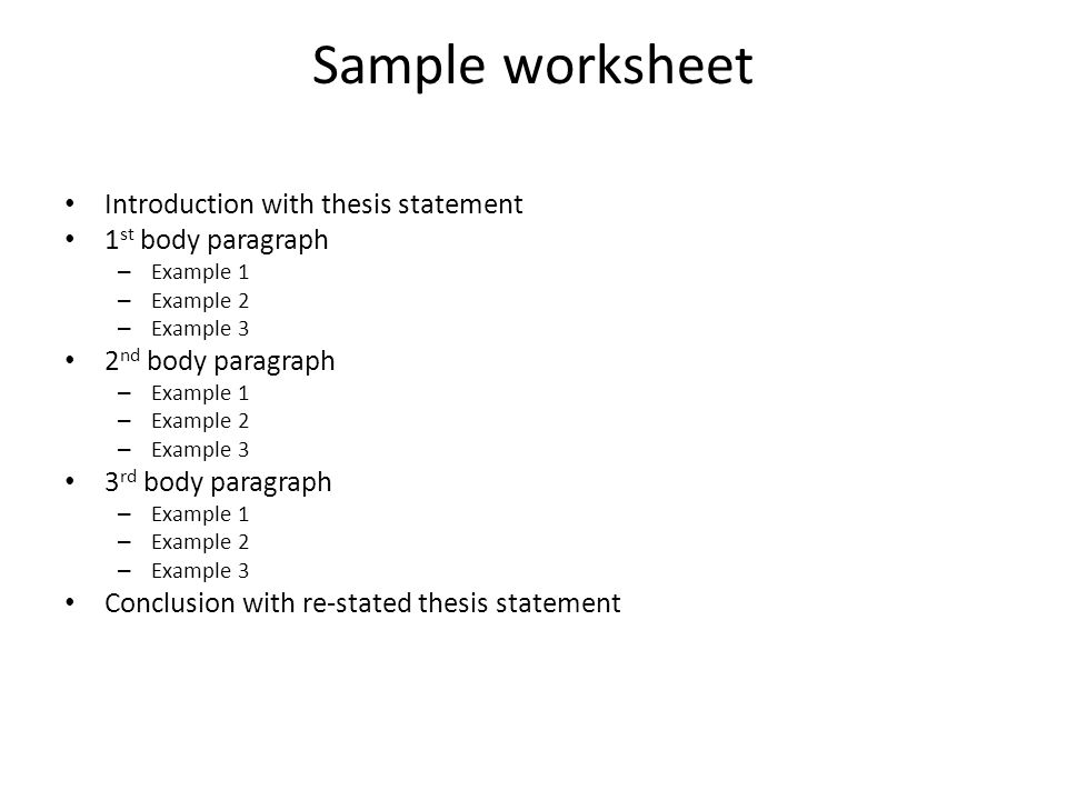 Sample worksheet Introduction with thesis statement 1 st body paragraph –E–Example 1 –E–Example 2 –E–Example 3 2 nd body paragraph –E–Example 1 –E–Example 2 –E–Example 3 3 rd body paragraph –E–Example 1 –E–Example 2 –E–Example 3 Conclusion with re-stated thesis statement