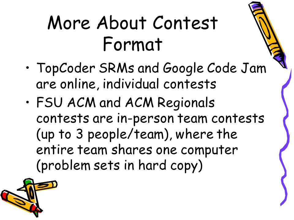 More About Contest Format TopCoder SRMs and Google Code Jam are online, individual contests FSU ACM and ACM Regionals contests are in-person team contests (up to 3 people/team), where the entire team shares one computer (problem sets in hard copy)