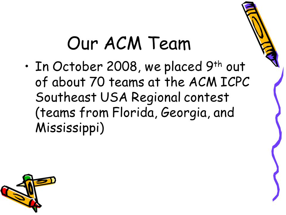 Our ACM Team In October 2008, we placed 9 th out of about 70 teams at the ACM ICPC Southeast USA Regional contest (teams from Florida, Georgia, and Mississippi)