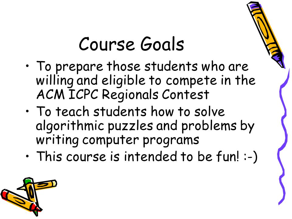 Course Goals To prepare those students who are willing and eligible to compete in the ACM ICPC Regionals Contest To teach students how to solve algorithmic puzzles and problems by writing computer programs This course is intended to be fun.