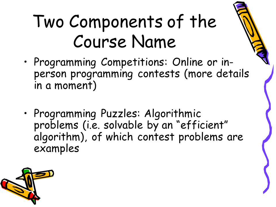 Two Components of the Course Name Programming Competitions: Online or in- person programming contests (more details in a moment) Programming Puzzles: Algorithmic problems (i.e.