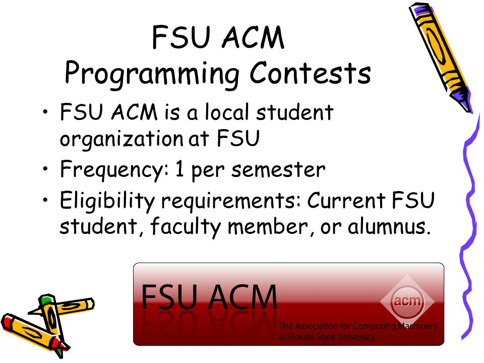 FSU ACM Programming Contests FSU ACM is a local student organization at FSU Frequency: 1 per semester Eligibility requirements: Current FSU student, faculty member, or alumnus.