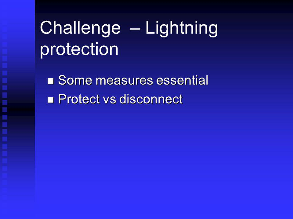 Challenge – Lightning protection Some measures essential Some measures essential Protect vs disconnect Protect vs disconnect