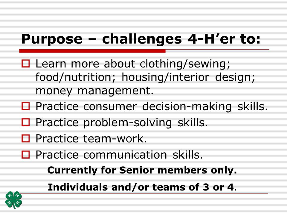 Purpose – challenges 4-Her to: Learn more about clothing/sewing; food/nutrition; housing/interior design; money management. Practice consumer decision