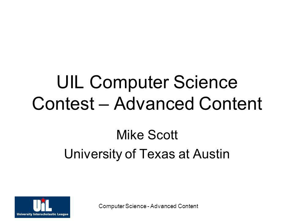 Computer Science - Advanced Content UIL Computer Science Contest – Advanced Content Mike Scott University of Texas at Austin