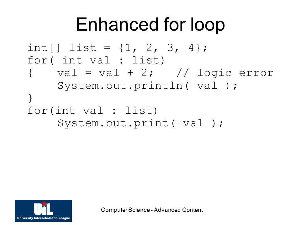 Computer Science - Advanced Content Enhanced for loop int[] list = {1, 2, 3, 4}; for( int val : list) {val = val + 2; // logic error System.out.printl