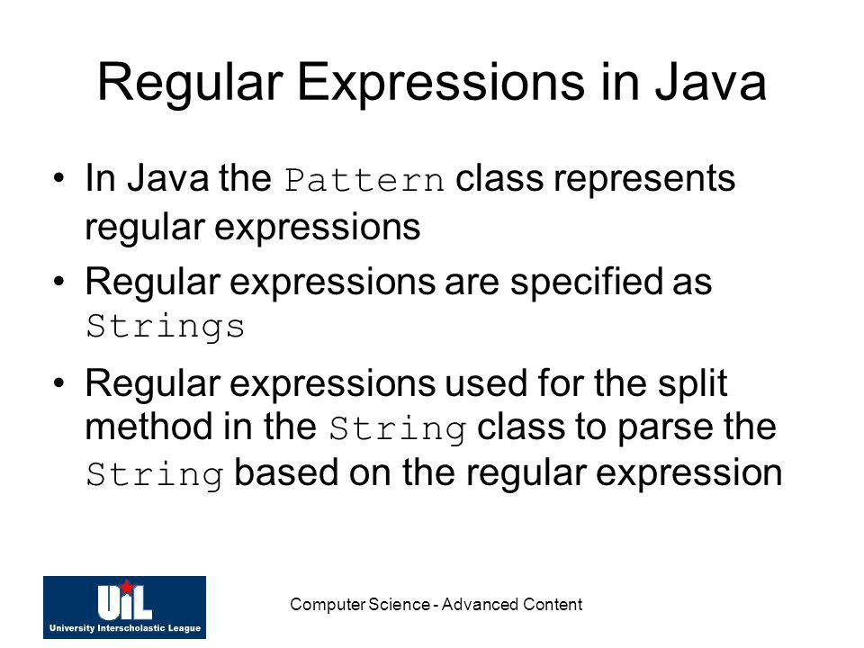 Computer Science - Advanced Content Regular Expressions in Java In Java the Pattern class represents regular expressions Regular expressions are speci