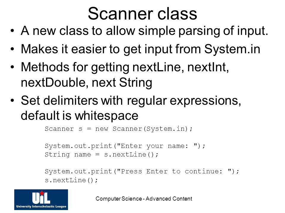 Computer Science - Advanced Content Scanner class A new class to allow simple parsing of input. Makes it easier to get input from System.in Methods fo