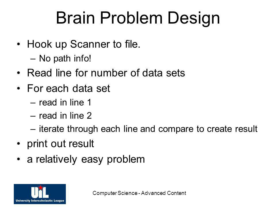 Computer Science - Advanced Content Brain Problem Design Hook up Scanner to file. –No path info! Read line for number of data sets For each data set –