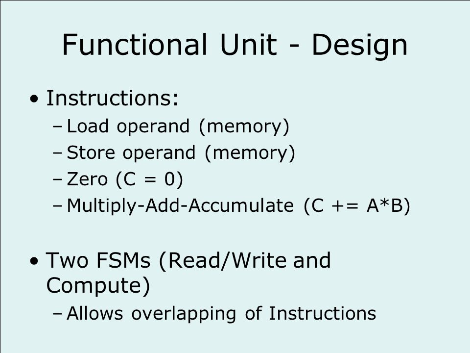 Functional Unit - Design Instructions: –Load operand (memory) –Store operand (memory) –Zero (C = 0) –Multiply-Add-Accumulate (C += A*B) Two FSMs (Read/Write and Compute) –Allows overlapping of Instructions