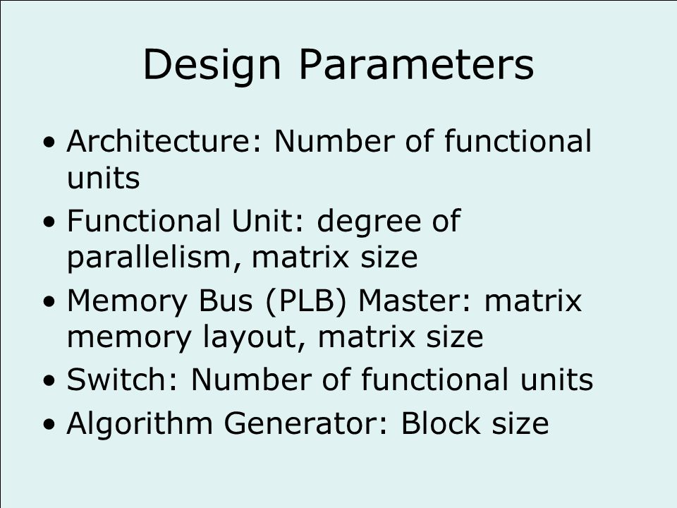 Design Parameters Architecture: Number of functional units Functional Unit: degree of parallelism, matrix size Memory Bus (PLB) Master: matrix memory layout, matrix size Switch: Number of functional units Algorithm Generator: Block size