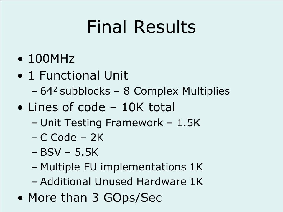 Final Results 100MHz 1 Functional Unit –64 2 subblocks – 8 Complex Multiplies Lines of code – 10K total –Unit Testing Framework – 1.5K –C Code – 2K –BSV – 5.5K –Multiple FU implementations 1K –Additional Unused Hardware 1K More than 3 GOps/Sec