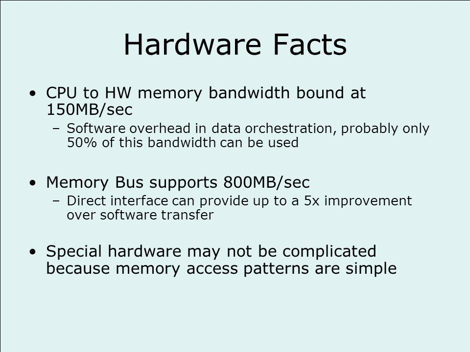 Hardware Facts CPU to HW memory bandwidth bound at 150MB/sec –Software overhead in data orchestration, probably only 50% of this bandwidth can be used Memory Bus supports 800MB/sec –Direct interface can provide up to a 5x improvement over software transfer Special hardware may not be complicated because memory access patterns are simple