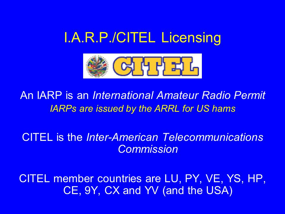 I.A.R.P./CITEL Licensing An IARP is an International Amateur Radio Permit IARPs are issued by the ARRL for US hams CITEL is the Inter-American Telecommunications Commission CITEL member countries are LU, PY, VE, YS, HP, CE, 9Y, CX and YV (and the USA)