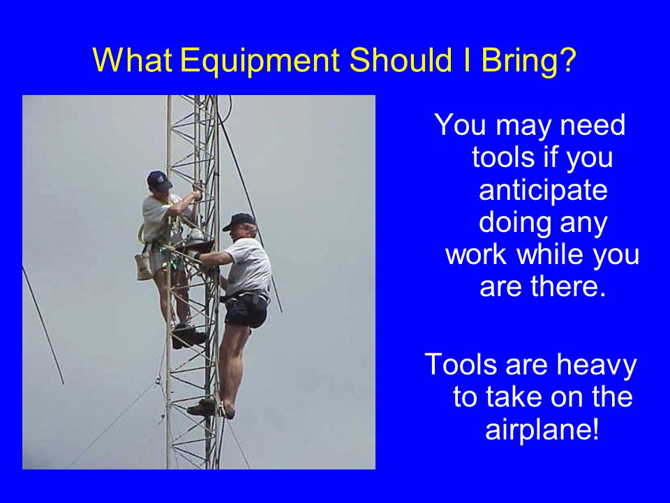 What Equipment Should I Bring? You may need tools if you anticipate doing any work while you are there. Tools are heavy to take on the airplane!