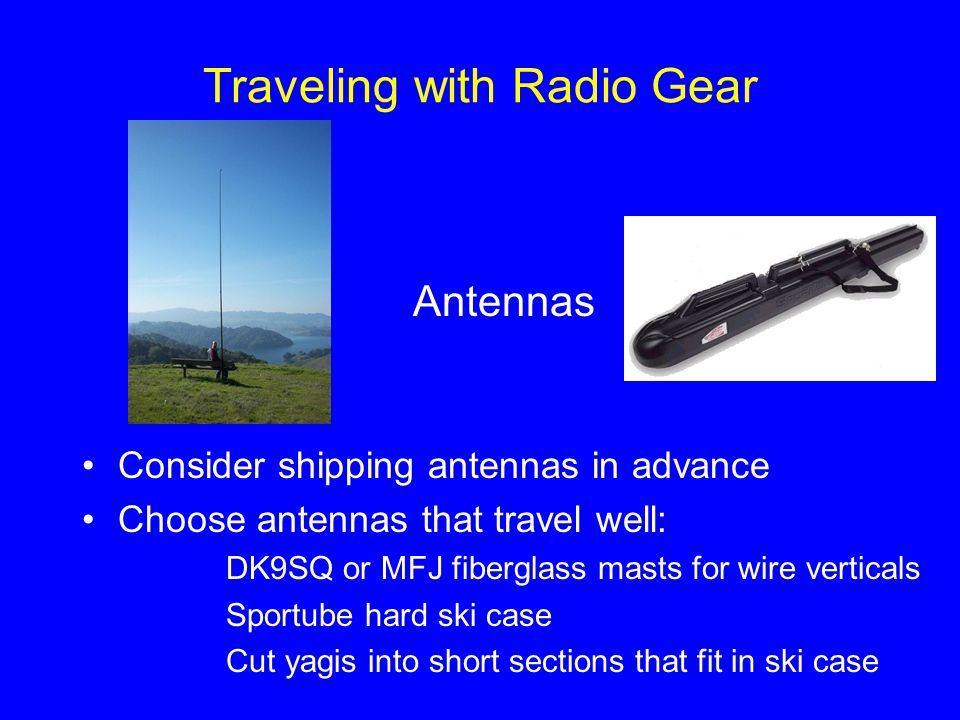Traveling with Radio Gear Antennas Consider shipping antennas in advance Choose antennas that travel well: DK9SQ or MFJ fiberglass masts for wire vert