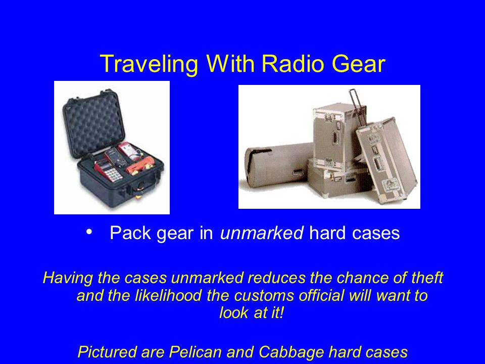 Traveling With Radio Gear Pack gear in unmarked hard cases Having the cases unmarked reduces the chance of theft and the likelihood the customs offici