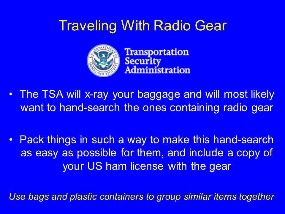 Traveling With Radio Gear The TSA will x-ray your baggage and will most likely want to hand-search the ones containing radio gear Pack things in such a way to make this hand-search as easy as possible for them, and include a copy of your US ham license with the gear Use bags and plastic containers to group similar items together