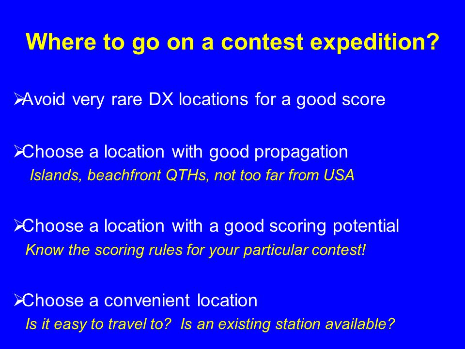 Where to go on a contest expedition? Avoid very rare DX locations for a good score Choose a location with good propagation Islands, beachfront QTHs, n