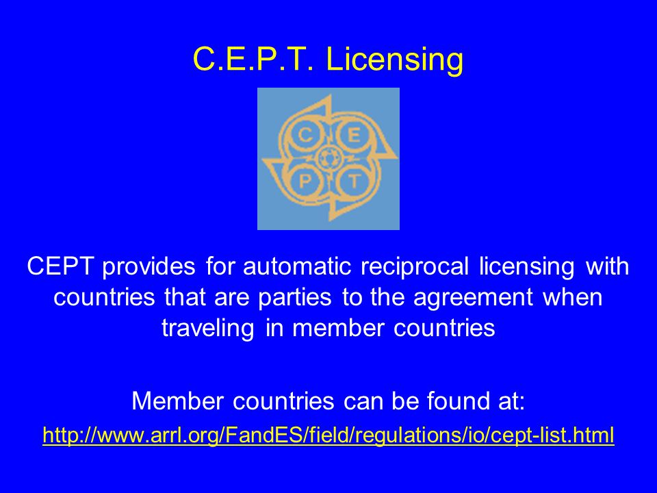C.E.P.T. Licensing CEPT provides for automatic reciprocal licensing with countries that are parties to the agreement when traveling in member countrie