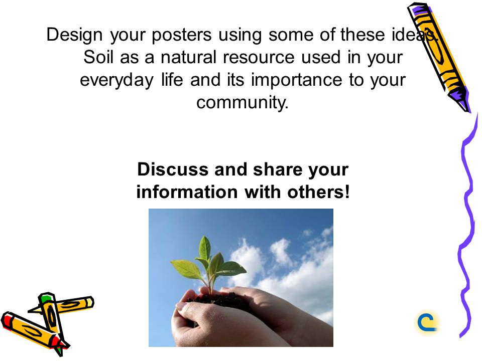 Design your posters using some of these ideas: Soil as a natural resource used in your everyday life and its importance to your community.