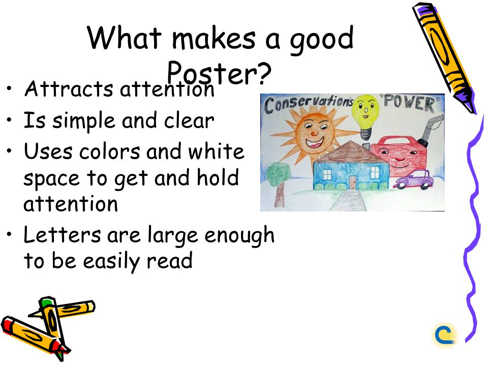 What makes a good Poster? Attracts attention Is simple and clear Uses colors and white space to get and hold attention Letters are large enough to be