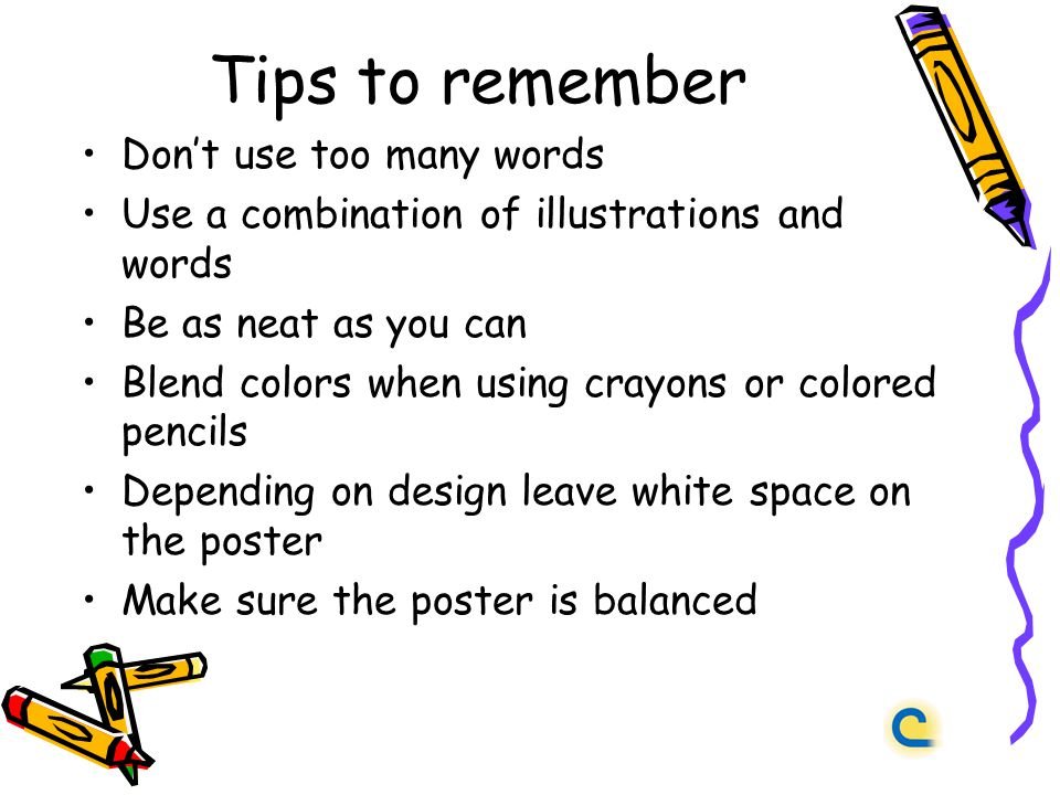 Tips to remember Dont use too many words Use a combination of illustrations and words Be as neat as you can Blend colors when using crayons or colored