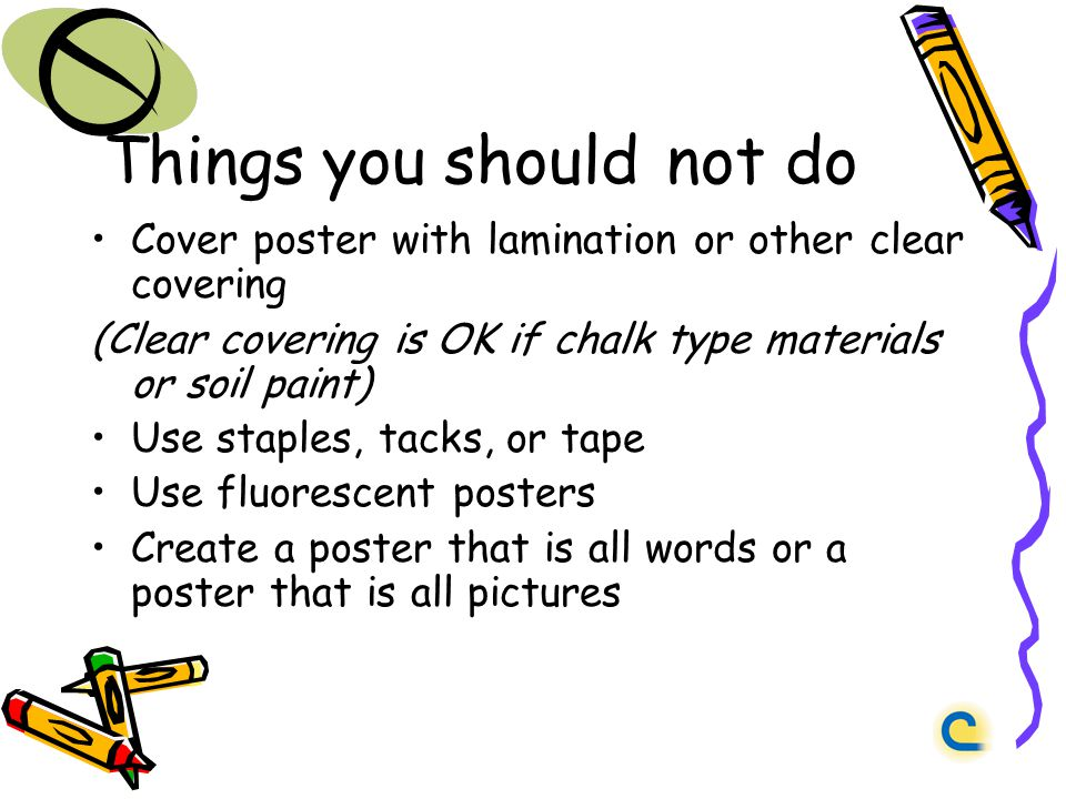Things you should not do Cover poster with lamination or other clear covering (Clear covering is OK if chalk type materials or soil paint) Use staples, tacks, or tape Use fluorescent posters Create a poster that is all words or a poster that is all pictures
