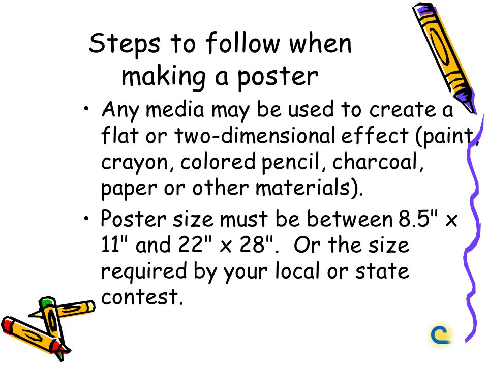 Steps to follow when making a poster Any media may be used to create a flat or two-dimensional effect (paint, crayon, colored pencil, charcoal, paper or other materials).