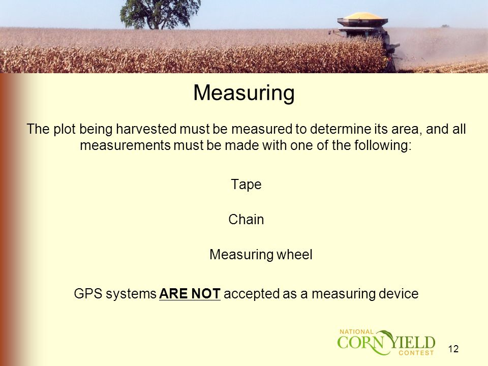 Measuring The plot being harvested must be measured to determine its area, and all measurements must be made with one of the following: Tape Chain Measuring wheel GPS systems ARE NOT accepted as a measuring device 12