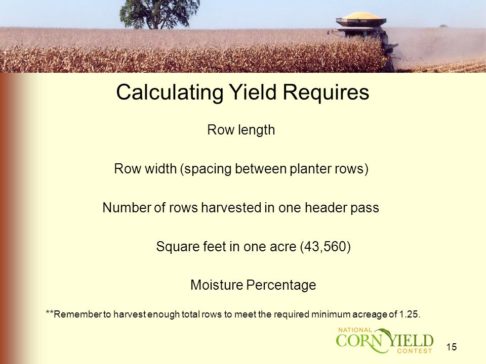 Calculating Yield Requires Row length Row width (spacing between planter rows) Number of rows harvested in one header pass Square feet in one acre (43,560) Moisture Percentage ** Remember to harvest enough total rows to meet the required minimum acreage of 1.25.
