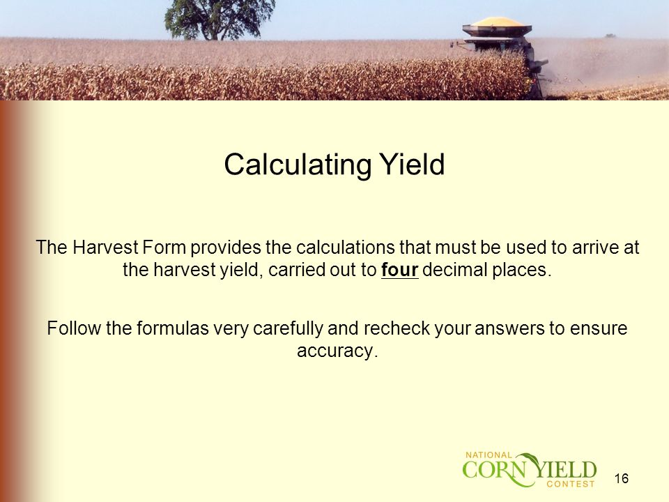 Calculating Yield The Harvest Form provides the calculations that must be used to arrive at the harvest yield, carried out to four decimal places.