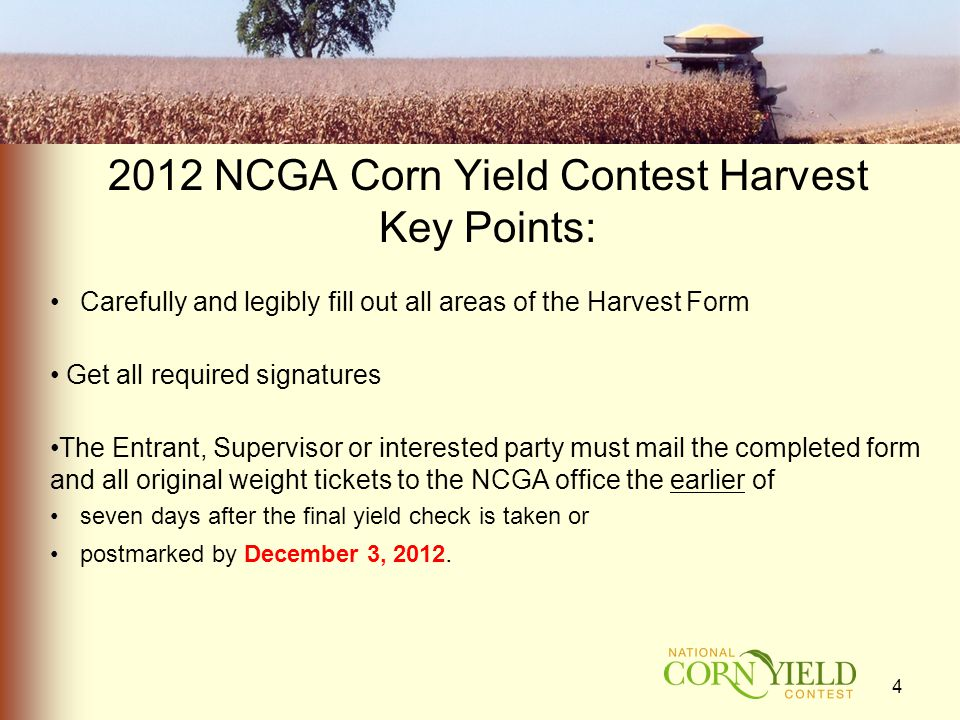 2012 NCGA Corn Yield Contest Harvest Key Points: Carefully and legibly fill out all areas of the Harvest Form Get all required signatures The Entrant, Supervisor or interested party must mail the completed form and all original weight tickets to the NCGA office the earlier of seven days after the final yield check is taken or postmarked by December 3, 2012.
