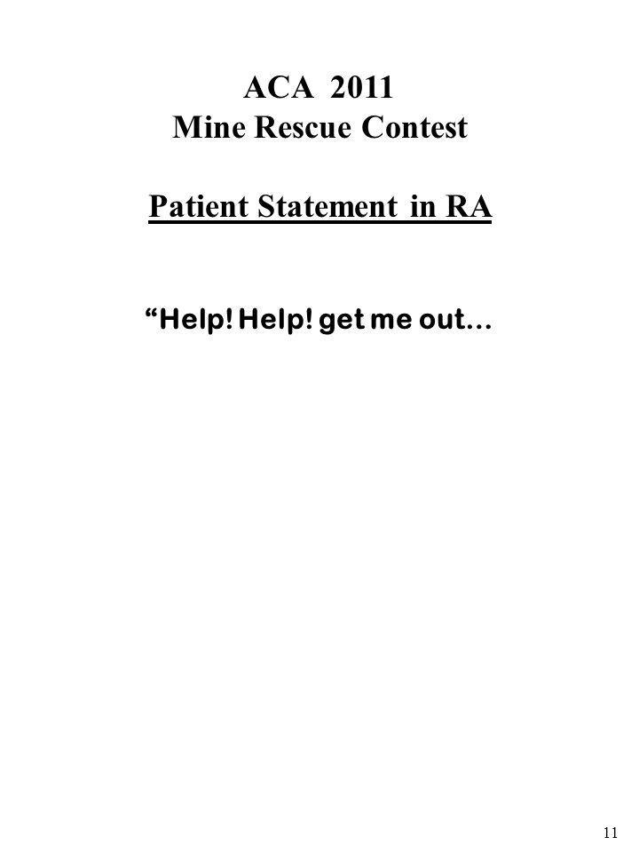 ACA 2011 Mine Rescue Contest Patient Statement in RA Help! Help! get me out… 11