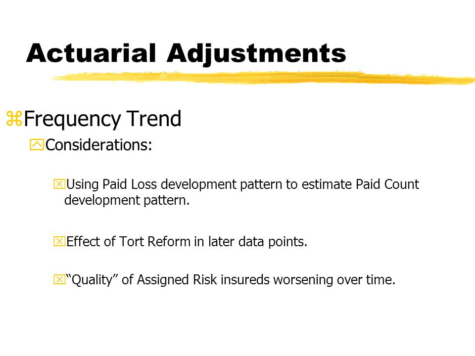 Actuarial Adjustments zFrequency Trend yConsiderations: xUsing Paid Loss development pattern to estimate Paid Count development pattern.