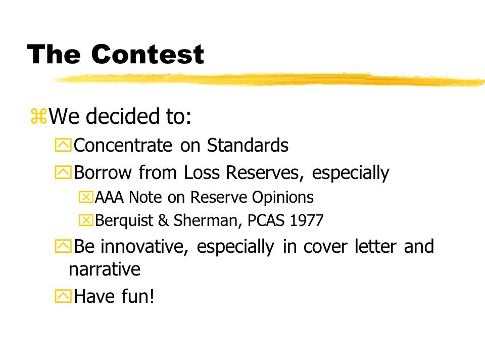 The Contest zWe decided to: yConcentrate on Standards yBorrow from Loss Reserves, especially xAAA Note on Reserve Opinions xBerquist & Sherman, PCAS 1977 yBe innovative, especially in cover letter and narrative yHave fun!