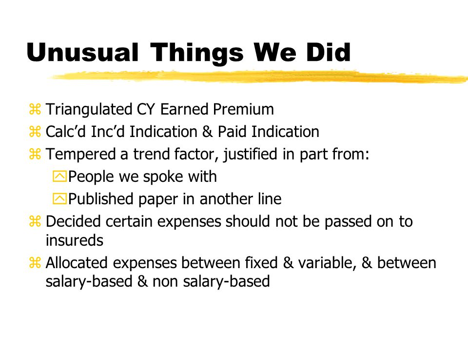 Unusual Things We Did zTriangulated CY Earned Premium zCalcd Incd Indication & Paid Indication zTempered a trend factor, justified in part from: yPeople we spoke with yPublished paper in another line zDecided certain expenses should not be passed on to insureds zAllocated expenses between fixed & variable, & between salary-based & non salary-based