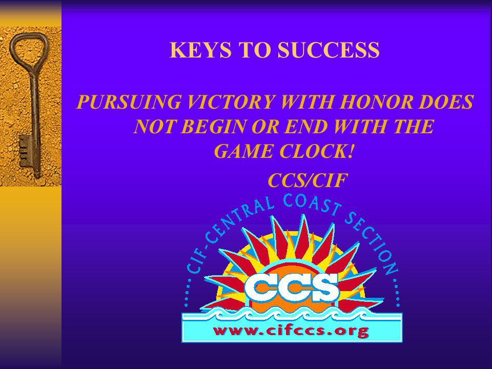 KEYS TO SUCCESS PURSUING VICTORY WITH HONOR DOES NOT BEGIN OR END WITH THE GAME CLOCK! CCS/CIF
