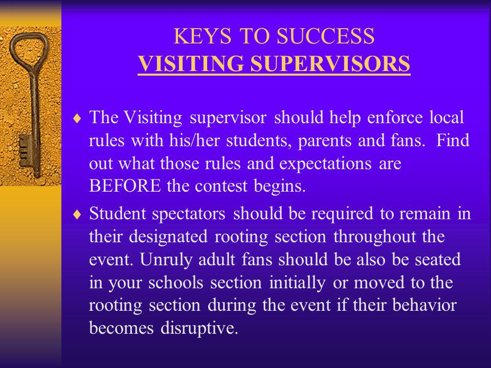 KEYS TO SUCCESS VISITING SUPERVISORS The Visiting supervisor should help enforce local rules with his/her students, parents and fans.