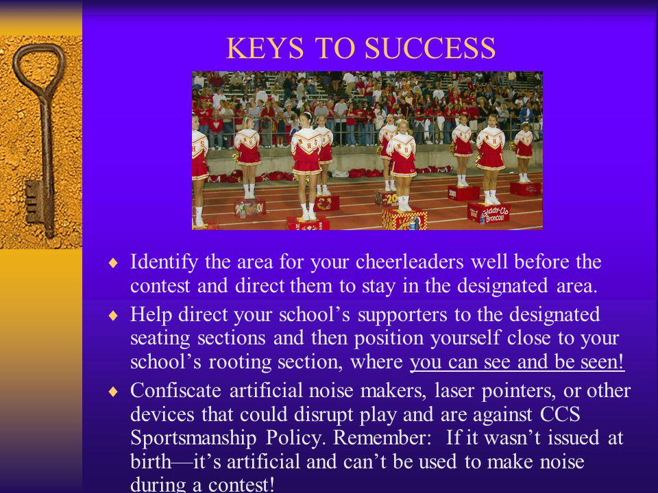 KEYS TO SUCCESS Identify the area for your cheerleaders well before the contest and direct them to stay in the designated area.