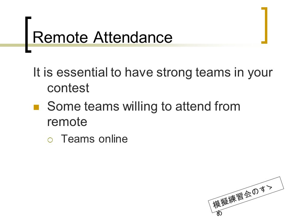 Remote Attendance It is essential to have strong teams in your contest Some teams willing to attend from remote Teams online